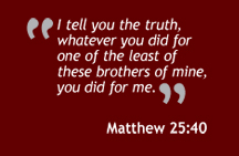 I tell you the truth, whatever you did for one of the least of these brothers of mine, you did for me. - Matthew 25:40
